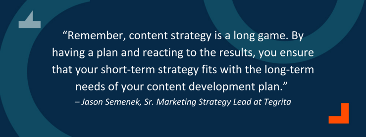 """""""Remember, content strategy is a long game. By having a plan and reacting to the results, you ensure that your short-term strategy fits with the long-term needs of your content development plan."""" – Jason Semenek, Sr. Marketing Strategy Lead at Tegrita"""