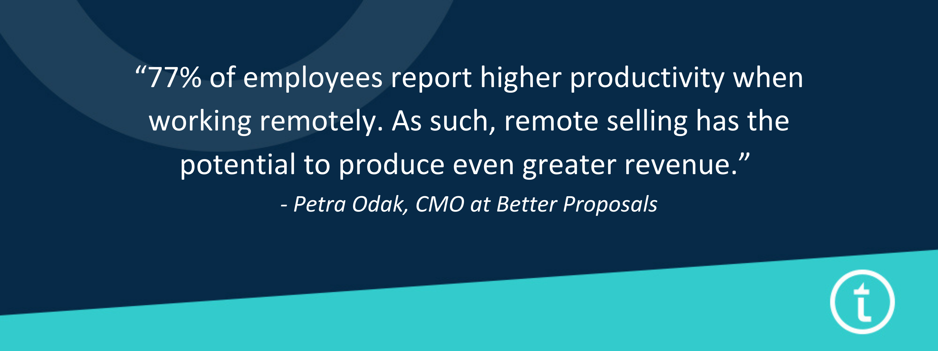 """""""77% of employees report higher productivity when working remotely. As such, remote selling has the potential to produce even greater revenue."""" - Petra Odak, CMO at Better Proposals"""