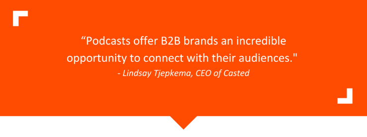 """""""Podcasts offer b2b brands an incredible opportunity to connect with their audiences."""" - Lindsay Tjepkema, CEO of Casted"""